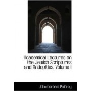 Academical Lectures on the Jewish Scriptures and Antiquities, Volume I by John G Palfrey