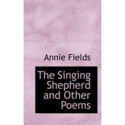The Singing Shepherd and Other Poems by Annie Fields