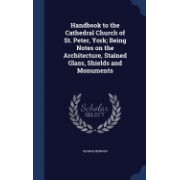 Handbook to the Cathedral Church of St. Peter, York; Being Notes on the Architecture, Stained Glass, Shields and Monuments