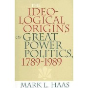 The Ideological Origins of Great Power Politics, 1789-1989 by Mark L. Haas