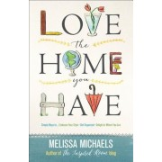 Love the Home You Have: Simple Ways To...Embrace Your Style Get Organized Delight in Where You Are, Paperback