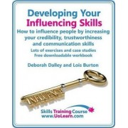 Developing Your Influencing Skills: How to Influence People by Increasing Your Credibility, Trustworthiness and Communication Skills. by Deborah Dalley