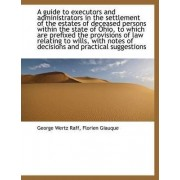 A Guide to Executors and Administrators in the Settlement of the Estates of Deceased Persons Within by George Wertz Raff