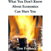 What You Don't Know about Economics Can Hurt You by Don Fredrick