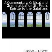 A Commentary, Critical and Grammatical on St. Paul's Epistle to the Galatians by Charles John Ellicott