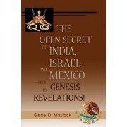 The Open Secret of India, Israel and Mexico-From Genesis to Revelations! by Gene D Matlock