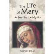 The Life of Mary as Seen by the Mystics by Raphael Brown