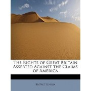 The Rights of Great Britain Asserted Against the Claims of America by Beatriz Scaglia