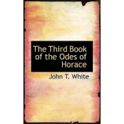 The Third Book of the Odes of Horace by John T White