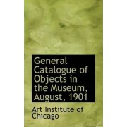 General Catalogue of Objects in the Museum, August, 1901 by Art Institute of Chicago