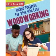 Maker Projects for Kids Who Love Woodworking ( be a Maker! ) by Sarah Levete