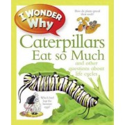 I Wonder Why Caterpillars Eat So Much and Other Questions about Life Cycles by Belinda Weber