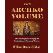 The Archko Volume Or, the Archeological Writings of the Sanhedrim and Talmuds of the Jews by William Dennes Mahan