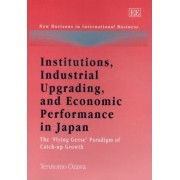 Institutions, Industrial Upgrading, and Economic Performance in Japan by Terutomo Ozawa