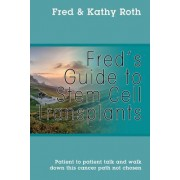 Fred's Guide to Stem Cell Transplants: Patient to Patient Talk and Walk Down This Cancer Path Not Chosen
