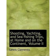 Shooting, Yachting, and Sea-Fishing Trips, at Home and on the Continent, Volume II by Lewis Clements