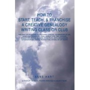 How to Start, Teach, & Franchise a Creative Genealogy Writing Class or Club by Anne Hart