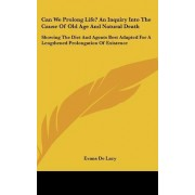 Can We Prolong Life? an Inquiry Into the Cause of Old Age and Natural Death by Evans Charles W De Lacy