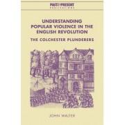 Understanding Popular Violence in the English Revolution by John Walter