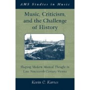Music, Criticism, and the Challenge of History by Kevin C. Karnes
