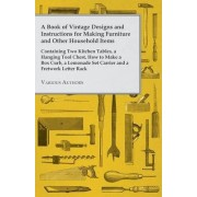A Book of Vintage Designs and Instructions for Making Furniture and Other Household Items - Containing Two Kitchen Tables, A Hanging Tool Chest and How to Make A Box Curb, A Lemonade Set Carrier and A Fretwork Letter Rack. by Various