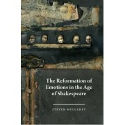 The Reformation of Emotions in the Age of Shakespeare by Steven Mullaney