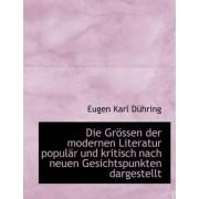 Die Grossen Der Modernen Literatur Popular Und Kritisch Nach Neuen Gesichtspunkten Dargestellt by Eugen Karl Dhring