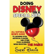Doing Disney on a Special Diet: All Natural Mom's Guide to Avoiding Dyes, Artificial Flavors, and Other Food Allergens While Enjoying the Parks