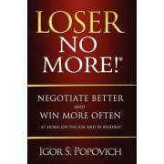 Loser No More! Negotiate Better and Win More Often - at Home, on the Job and in Business by Igor S. Popovich