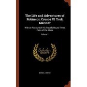 The Life and Adventures of Robinson Crusoe of York Mariner: With an Account of His Travels Round Three Parts of the Globe; Volume 1
