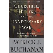 Churchill, Hitler, and The Unnecessary War by Patrick J Buchanan