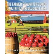 The Farmer's Daughter's Guide to Nutritious and Delicious Eating: Best Food, Recipes, and Advice-Even Your Mother Would Agree!
