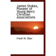 James Stokes, Pioneer of Young Men's Christian Associations by Frank W Ober