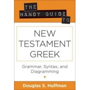 The Handy Guide to New Testament Greek by Douglas S Huffman
