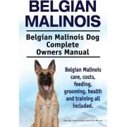 Belgian Malinois. Belgian Malinois Dog Complete Owners Manual. Belgian Malinois Care, Costs, Feeding, Grooming, Health and Training All Included. by George Hoppendale