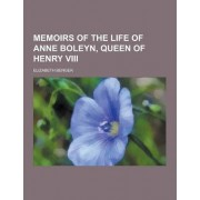 Memoirs of the Life of Anne Boleyn, Queen of Henry VIII by Elizabeth Benger