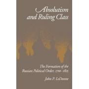 Absolutism and Ruling Class by Senior Research Associate Davis Center for Russian Studies John P Ledonne
