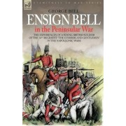 Ensign Bell in the Peninsular War - The Experiences of a Young British Soldier of the 34th Regiment 'The Cumberland Gentlemen' in the Napoleonic Wars by George Bell