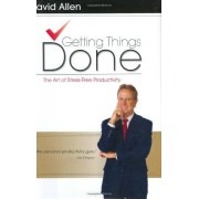 David Allen Getting Things Done: The Art of Stress-Free Productivity