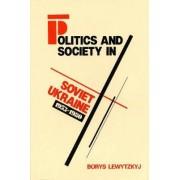 Politics and Society in Soviet Ukraine, 1953-80 by Borys Lewytzkyj