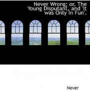 Never Wrong; Or, the Young Disputant, and 'it Was Only in Fun'. by Never