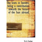 The Scots in Sweden, Being a Contribution Towards the History of the Scot Abroad; by Th A Fischer