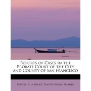Reports of Cases in the Probate Court of the City and County of San Francisco by Timothy Henry Rearden Mil Hills Myrick