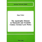 The Apostrophic Moment in 19th and 20th Century German Lyric Poetry by Hugo Walter