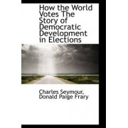 How the World Votes the Story of Democratic Development in Elections by JR. Charles Seymour