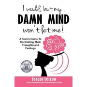 I Would, But My Damn Mind Won't Let Me: A Teen Girl's Guide to Understanding and Controlling Her Thoughts and Feelings