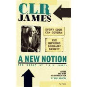 A New Notion: Two Works by C.L.R. James: WITH Every Cook Can Govern AND The Invading Socialist Society by C. L. R. James