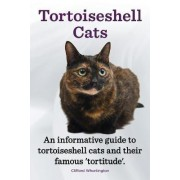 Tortoiseshell Cats. an Informative Guide to Tortoiseshell Cats and Their Famous 'Tortitude'. by Clifford Whortington
