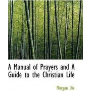 A Manual of Prayers and a Guide to the Christian Life by Morgan Dix
