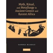 Myth, Ritual and Metallurgy in Ancient Greece and Recent Africa by Sandra Blakely